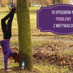 10 sposobów na problemy z motywacją